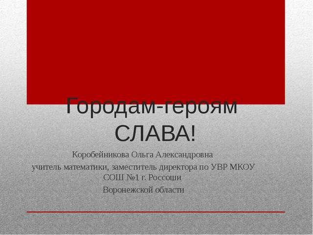 Городам-героям СЛАВА! Коробейникова Ольга Александровна учитель математики, з...