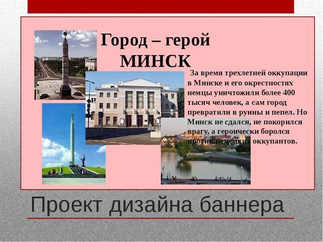 Проект дизайна баннера Город – герой МИНСК За время трехлетней оккупации в М...