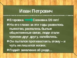 Иван Петрович Егоровка Сосновка /20 лет/ На его глазах за эти годы развилось