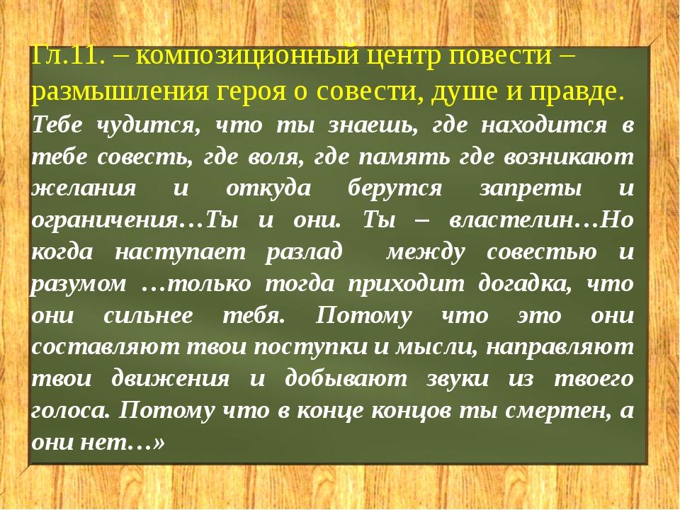 Гл.11. – композиционный центр повести – размышления героя о совести, душе и п...