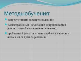 Методыобучения: репродуктивный (воспроизводящий); иллюстративный (объяснение