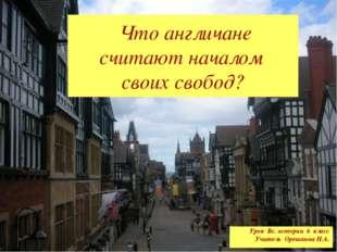 Что англичане считают началом своих свобод? Урок Вс. истории 6 класс Учитель
