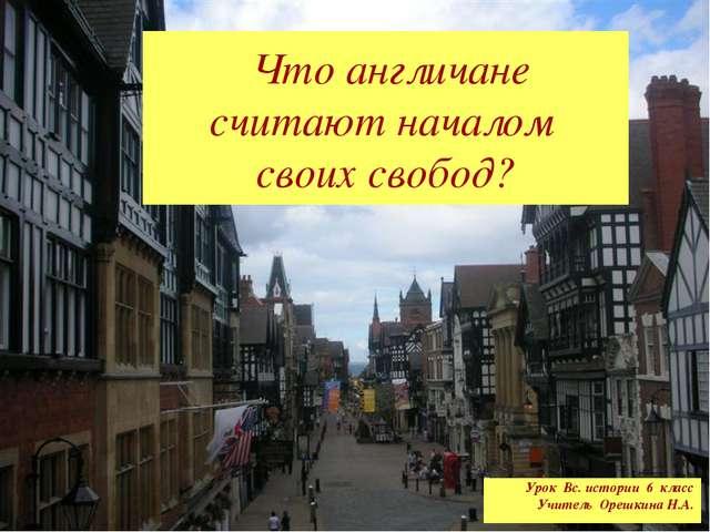 Что англичане считают началом своих свобод? Урок Вс. истории 6 класс Учитель...