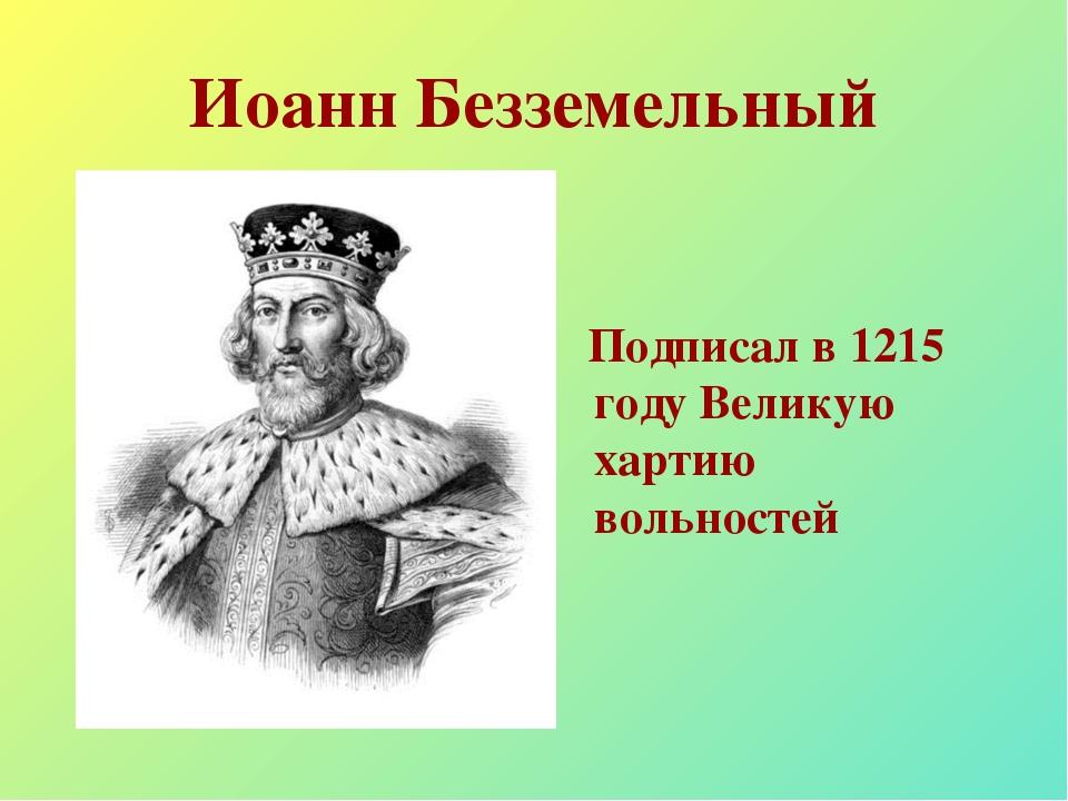Иоанн Безземельный Подписал в 1215 году Великую хартию вольностей
