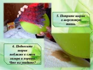 5. Потрите шарик о шерстяную ткань 6. Поднесите шарик поближе к смеси сахара