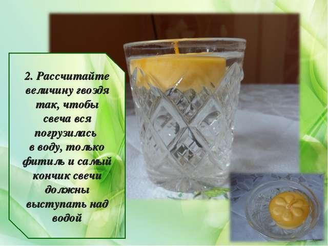 2. Рассчитайте величину гвоздя так, чтобы свеча вся погрузилась в воду, тольк...