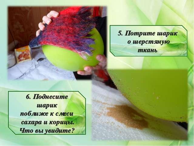 5. Потрите шарик о шерстяную ткань 6. Поднесите шарик поближе к смеси сахара...