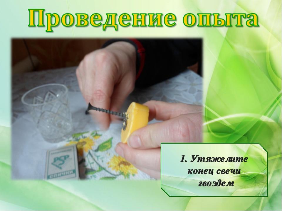 1. Утяжелите конец свечи гвоздем