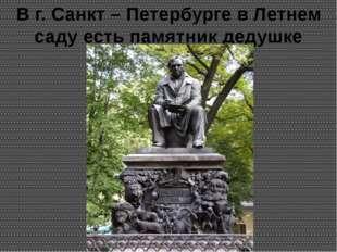 В г. Санкт – Петербурге в Летнем саду есть памятник дедушке Крылову