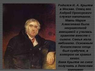 Родился И. А. Крылов в Москве. Отец его Андрей Прохорович служил капитаном. М