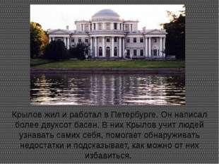 Крылов жил и работал в Петербурге. Он написал более двухсот басен. В них Крыл