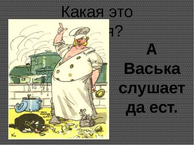 Какая это басня? А Васька слушает да ест.