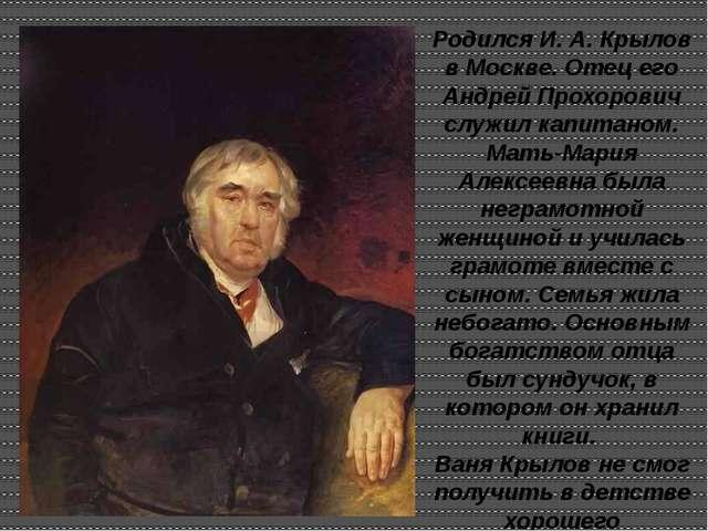 Родился И. А. Крылов в Москве. Отец его Андрей Прохорович служил капитаном. М...