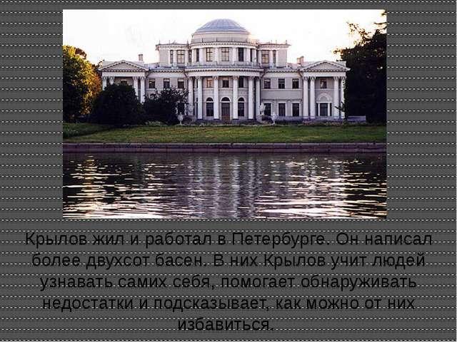 Крылов жил и работал в Петербурге. Он написал более двухсот басен. В них Крыл...