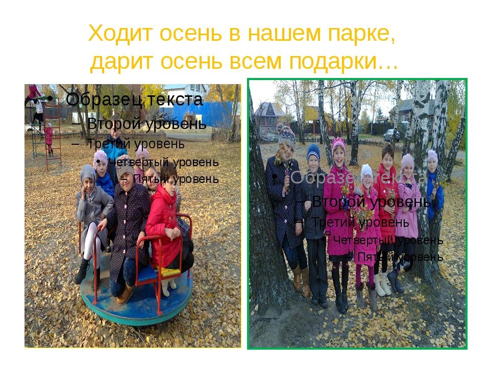 Ходит осень в нашем парке, дарит осень всем подарки…