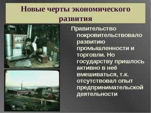 Новые черты экономического развития Правительство покровительствовало развити