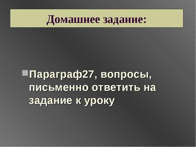 Домашнее задание: Параграф27, вопросы, письменно ответить на задание к уроку