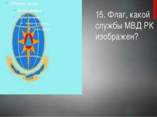 15. Флаг, какой службы МВД РК изображен?