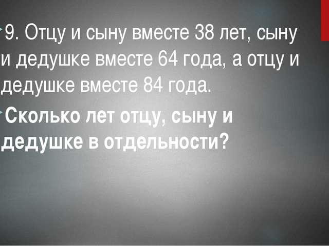 9. Отцу и сыну вместе 38 лет, сыну и дедушке вместе 64 года, а отцу и дедушке...