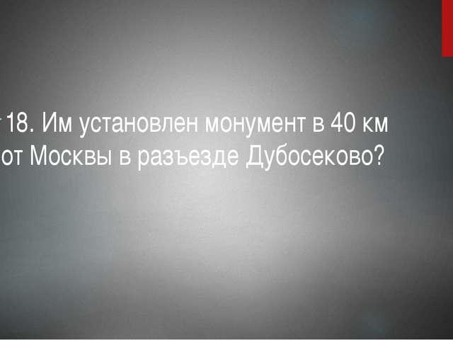 18. Им установлен монумент в 40 км от Москвы в разъезде Дубосеково?
