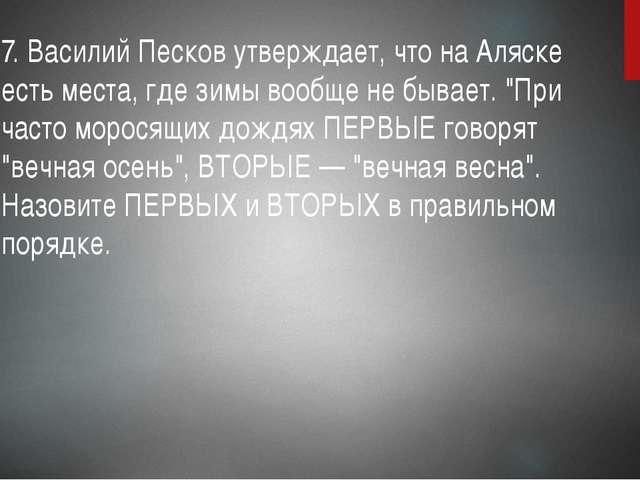 7. Василий Песков утверждает, что на Аляске есть места, где зимы вообще не бы...