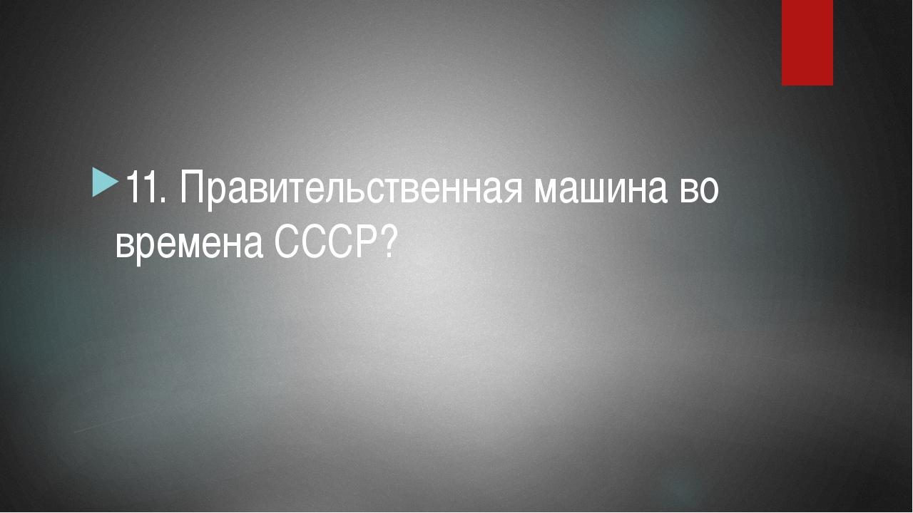 11. Правительственная машина во времена СССР?