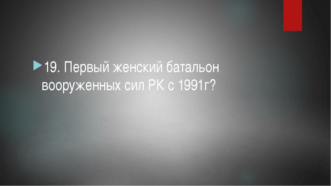 19. Первый женский батальон вооруженных сил РК с 1991г?