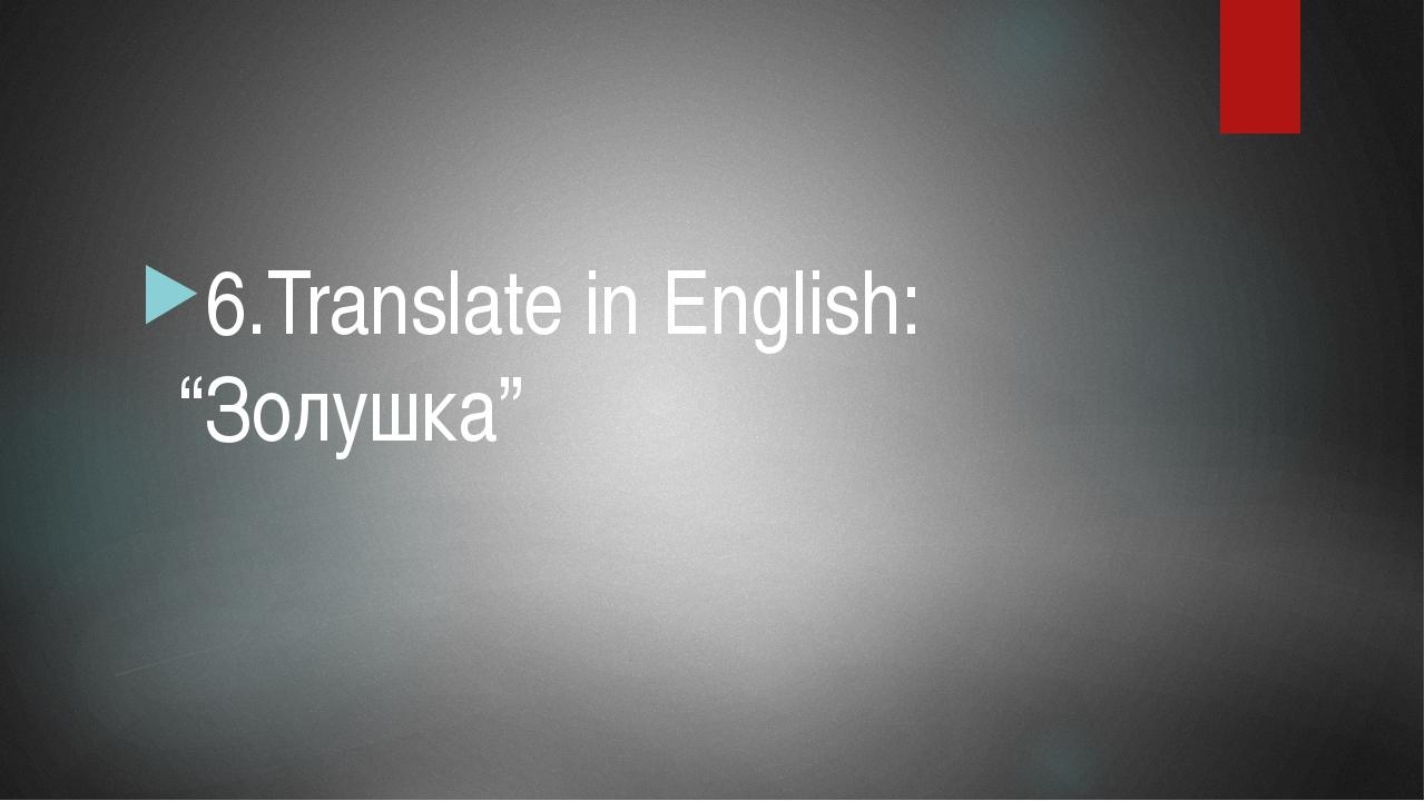 """6.Translate in English: """"Золушка"""""""