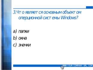 3.Что является основным объектом оперционной системы Windows? папки окна зна