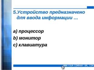 5.Устройство предназначено для ввода информации … а) процессор b) монитор c)