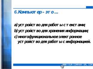 6.Компьютер – это … а) устройство для работы с текстами; b) устройство для х