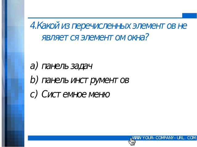 4.Какой из перечисленных элементов не является элементом окна? панель задач...