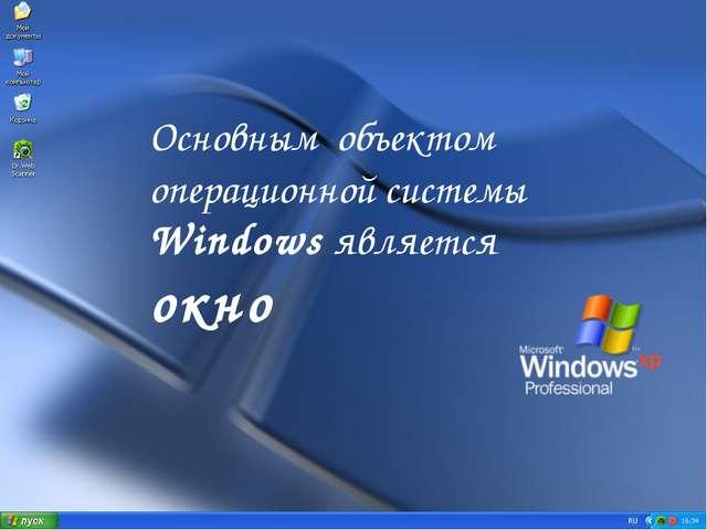 Основным объектом операционной системы Windows является окно WWW.YOUR-COMPANY...