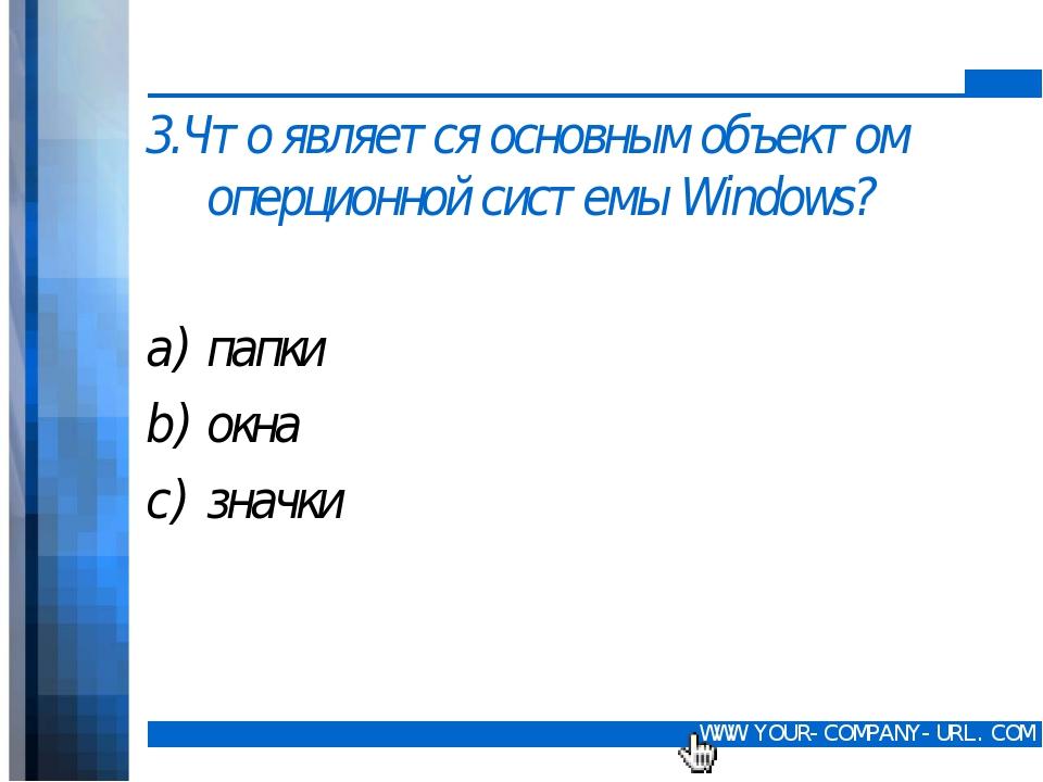 3.Что является основным объектом оперционной системы Windows? папки окна зна...