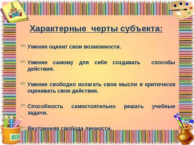 Характерные черты субъекта: Умение оценит свои возможности. Умение самому для...