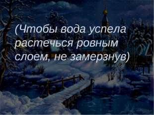 (Чтобы вода успела растечься ровным слоем, не замерзнув)