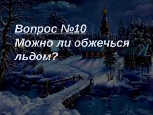 Вопрос №10 Можно ли обжечься льдом?