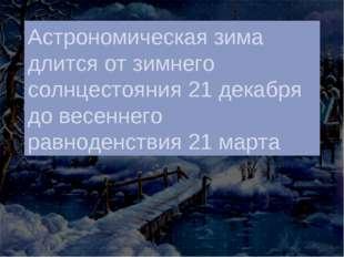 Астрономическая зима длится от зимнего солнцестояния 21 декабря до весеннего