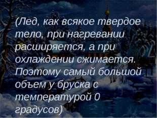 (Лед, как всякое твердое тело, при нагревании расширяется, а при охлаждении с