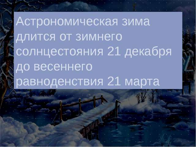 Астрономическая зима длится от зимнего солнцестояния 21 декабря до весеннего...