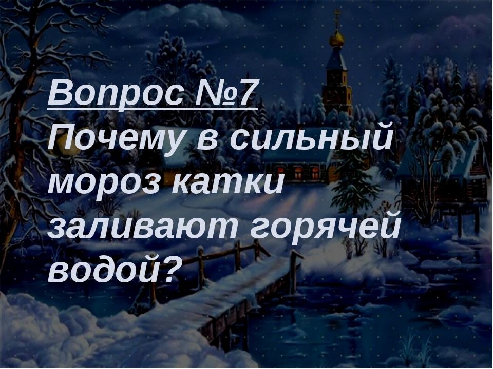 Вопрос №7 Почему в сильный мороз катки заливают горячей водой?