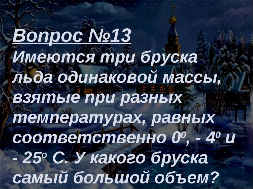 Вопрос №13 Имеются три бруска льда одинаковой массы, взятые при разных темпер...