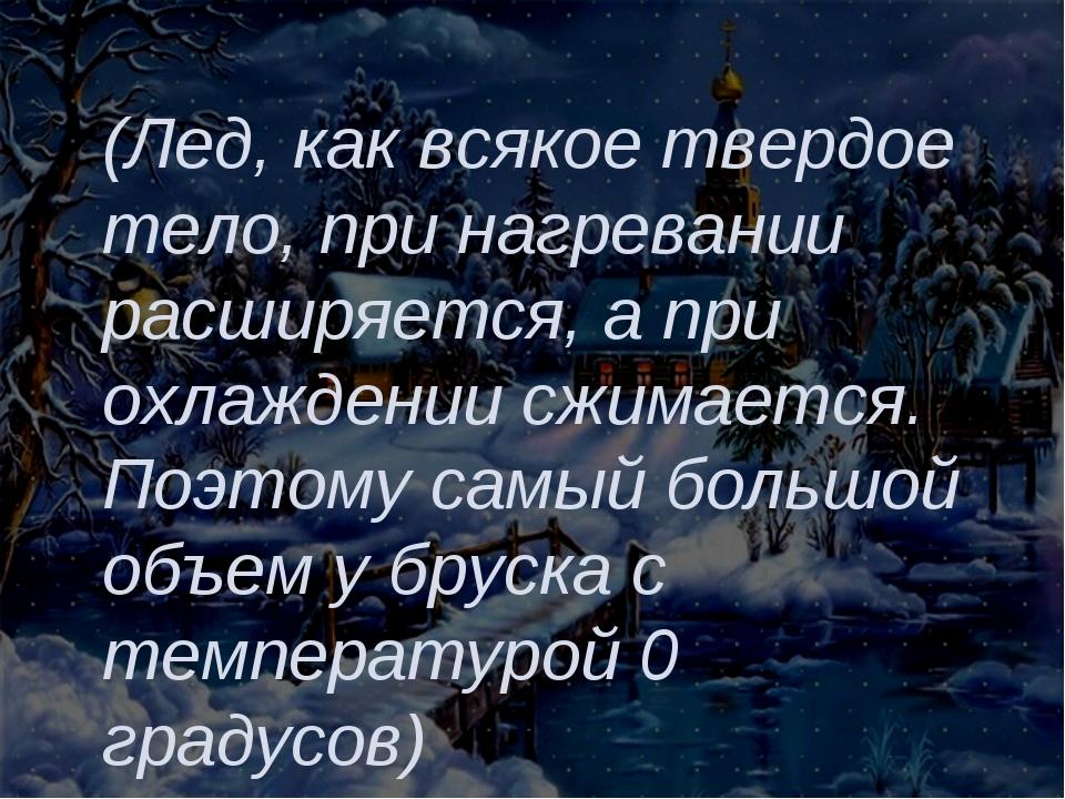 (Лед, как всякое твердое тело, при нагревании расширяется, а при охлаждении с...