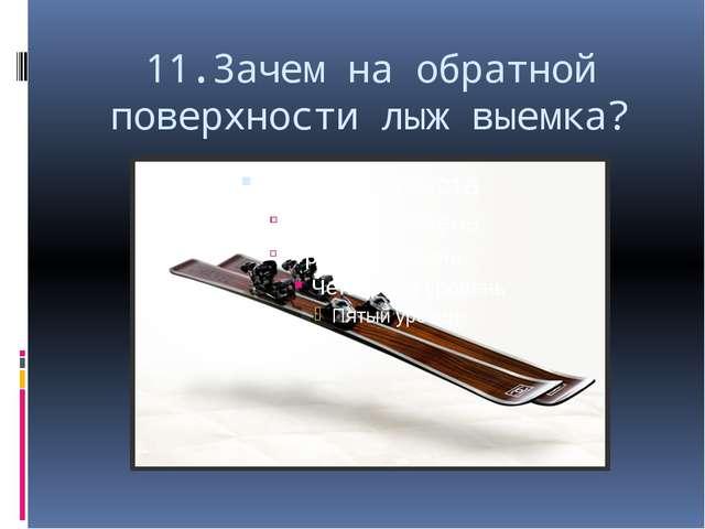 11.Зачем на обратной поверхности лыж выемка?