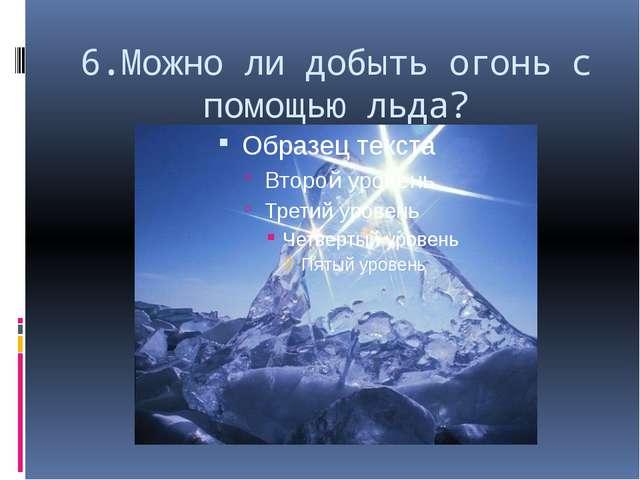 6.Можно ли добыть огонь с помощью льда?