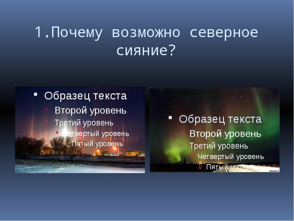1.Почему возможно северное сияние?