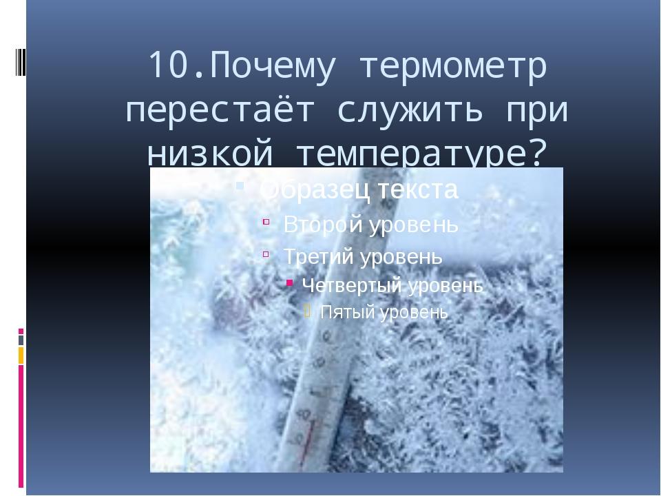 10.Почему термометр перестаёт служить при низкой температуре?