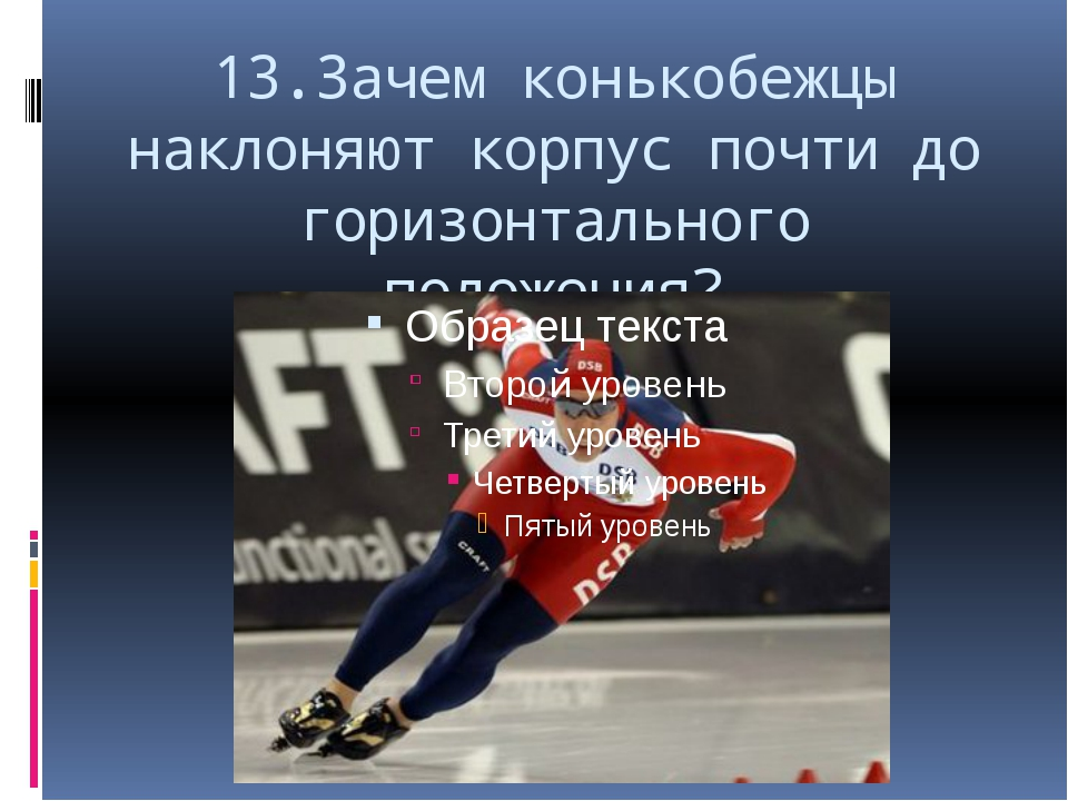 13.Зачем конькобежцы наклоняют корпус почти до горизонтального положения?