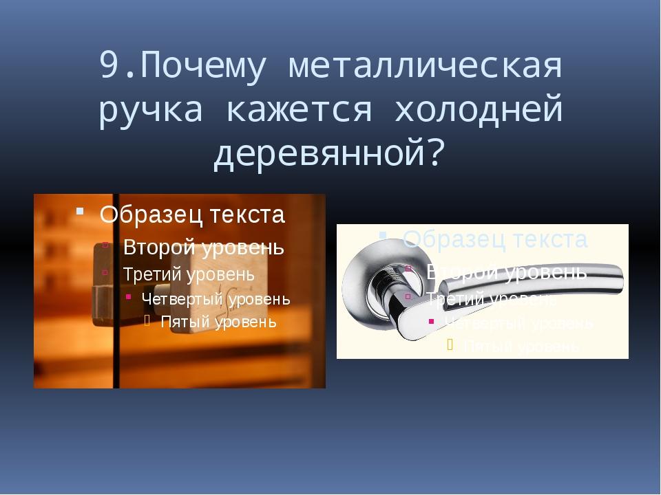 9.Почему металлическая ручка кажется холодней деревянной?