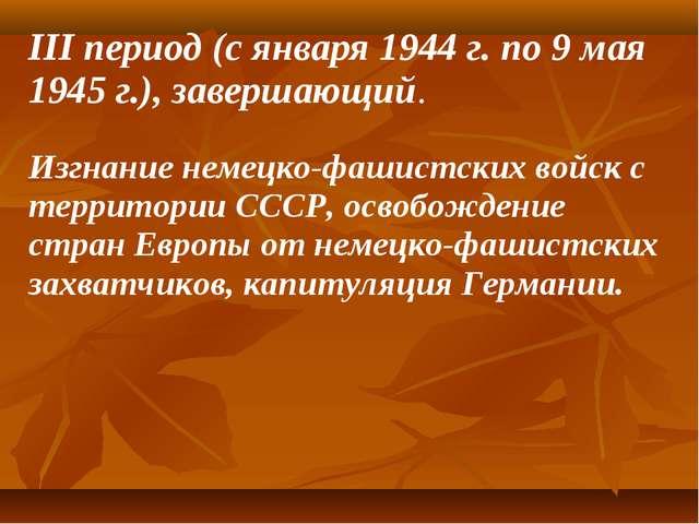 III период (с января 1944 г. по 9 мая 1945 г.), завершающий. Изгнание немецко...